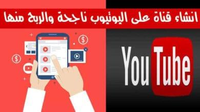 أهم خطوات انشاء قناة يوتيوب ناجحة والربح من ورائها